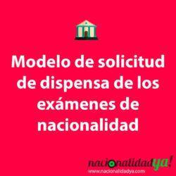 Modelo de solicitud de dispensa de los exámenes de nacionalidad española (DELE y CCSE) - NacionalidadYA.com